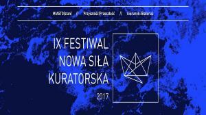 """28 KWIETNIA - 1 CZERWCA, IX FESTIWAL """"NOWA SIŁA KURATORSKA"""" 2017"""